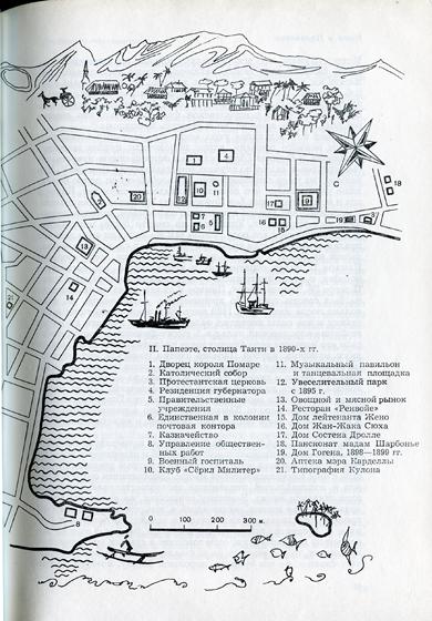 II. Папеэте, столица Таити в 1890-х гг.<br /> 1.                    Дворец короля Помаре<br /> 2.                      Католический собор<br /> 3.                     Протестантская церковь<br /> 4.                     Резиденция губернатора<br /> 5.                     Правительственные учреждения<br /> 6.                     Единственная в колонии почтовая контора<br /> 7.                      Казначейство<br /> 8.                     Управление общественных работ<br /> 9.                     Военный госпиталь<br /> 10. Клуб «Сёркл Милитер»<br /> 11.                      Музыкальный павильон<br /> и танцевальная площадка<br /> 12.                     Увеселительный парк с 1895 г.<br /> 13.                     Овощной и мясной рынок<br /> 14.                     Ресторан «Ренвойе»<br /> 15.                      Дом лейтенанта Жено<br /> 16.                     Дом Жан-Жака Сюха<br /> 17.                    Дом Состена Дролле<br /> 18.                     Пансионат мадам Шарбонье<br /> 19.                     Дом Гогена, 1898—1899 гг.<br /> 20.                      Аптека мэра Карделлы<br /> 21.                     Типография Кулона